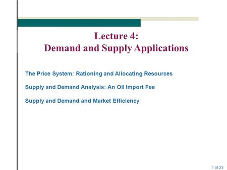1 of 23 Lecture 4: Demand and Supply Applications The Price System: Rationing and Allocating Resources Supply and Demand Analysis: An Oil Import Fee Supply.