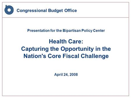 Congressional Budget Office Presentation for the Bipartisan Policy Center Health Care: Capturing the Opportunity in the Nation's Core Fiscal Challenge.