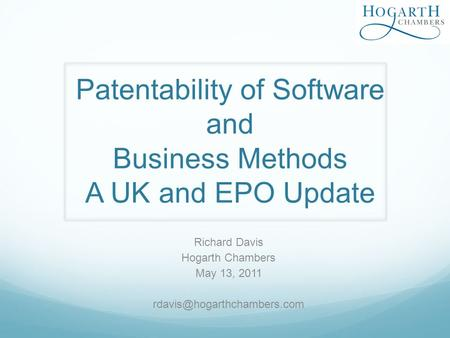 Patentability of Software and Business Methods A UK and EPO Update Richard Davis Hogarth Chambers May 13, 2011