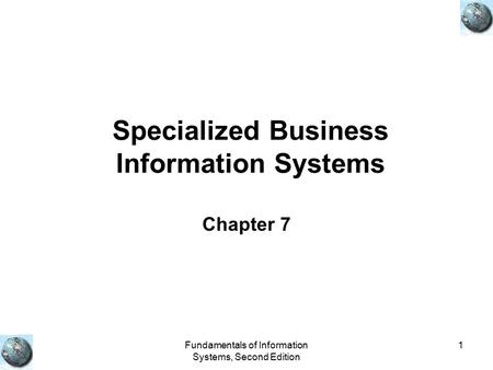 Fundamentals of Information Systems, Second Edition 1 Specialized Business Information Systems Chapter 7.
