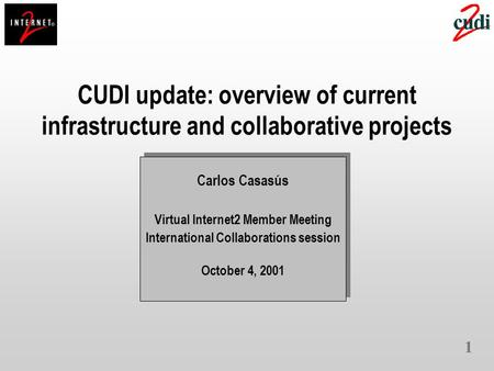 1 CUDI update: overview of current infrastructure and collaborative projects Carlos Casasús Virtual Internet2 Member Meeting International Collaborations.