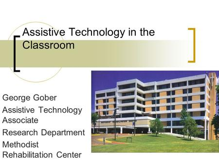 Assistive Technology in the Classroom George Gober Assistive Technology Associate Research Department Methodist Rehabilitation Center.