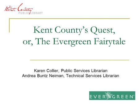 Kent County's Quest, or, The Evergreen Fairytale Karen Collier, Public Services Librarian Andrea Buntz Neiman, Technical Services Librarian.