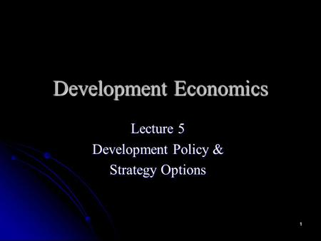 1 Development Economics Lecture 5 Development Policy & Strategy Options.