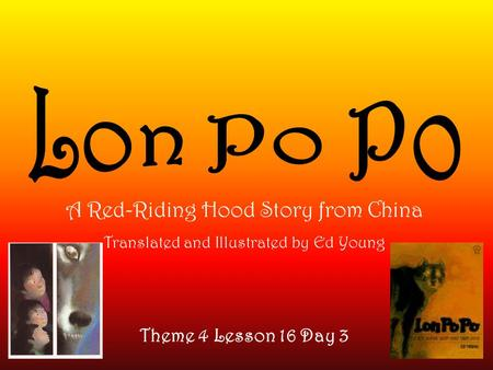 Theme 4 Lesson 16 Day 3 A Red-Riding Hood Story from China Translated and Illustrated by Ed Young.