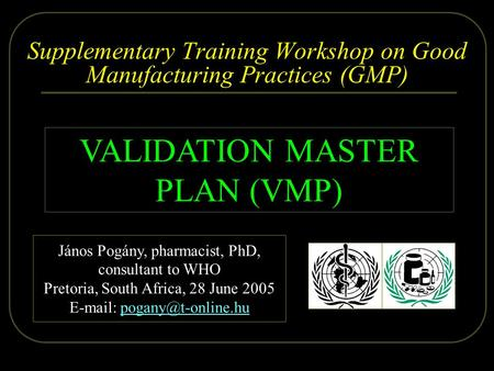 2005.06.28. Dr. Pogány - WHO, Pretoria 1/26 Supplementary Training Workshop on Good Manufacturing Practices (GMP) VALIDATION MASTER PLAN (VMP) János Pogány,