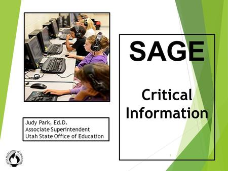 Critical Information SAGE Critical Information 1 Judy Park, Ed.D. Associate Superintendent Utah State Office of Education.