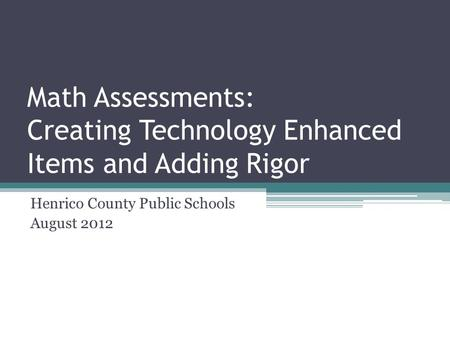 Math Assessments: Creating Technology Enhanced Items and Adding Rigor Henrico County Public Schools August 2012.