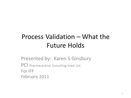 Process Validation – What the Future Holds Presented by: Karen S Ginsbury PCI Pharmaceutical Consulting Israel Ltd. For IFF February 2011 1.
