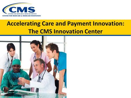 Accelerating Care and Payment Innovation: The CMS Innovation Center.
