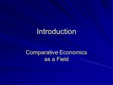 Introduction Comparative Economics as a Field. Comparative Economics Comparative economic systems studies economic systems and their impact on the allocation.