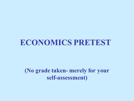ECONOMICS PRETEST (No grade taken- merely for your self-assessment)