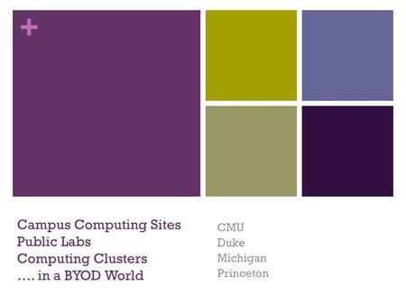 + Campus Computing Sites Public Labs Computing Clusters …. in a BYOD World CMU Duke Michigan Princeton.