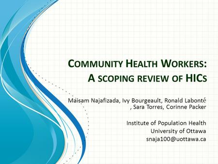 C OMMUNITY H EALTH W ORKERS : A SCOPING REVIEW OF HIC S Maisam Najafizada, Ivy Bourgeault, Ronald Labont é, Sara Torres, Corinne Packer Institute of Population.