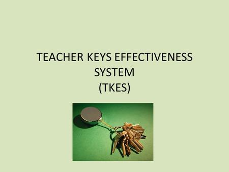 TEACHER KEYS EFFECTIVENESS SYSTEM (TKES). WHY TKES? HOUSE BILL 244 Passed during 2013 legislative session Mandates use of single, state-wide evaluation.