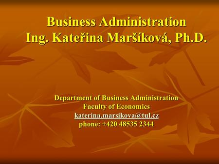 Business Administration Ing. Kateřina Maršíková, Ph.D. Department of Business Administration Faculty of Economics phone: +420.