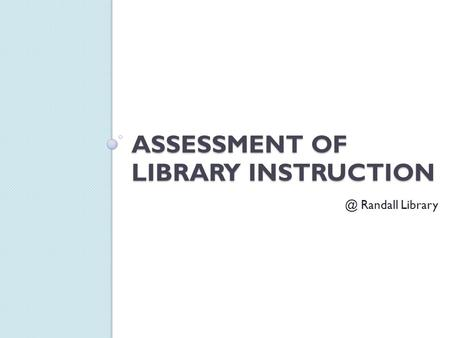ASSESSMENT OF LIBRARY Randall Library.