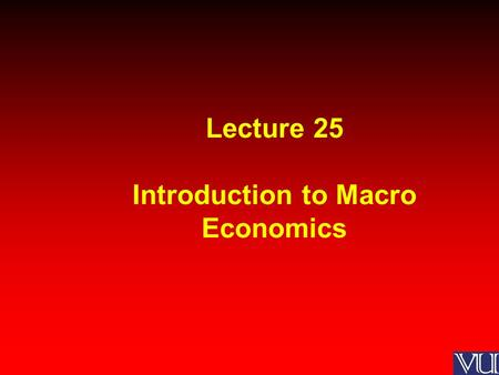 Lecture 25 Introduction to Macro Economics. MACROECONOMICS Macroeconomics is a branch of economics that deals with the performance, structure, and behavior.