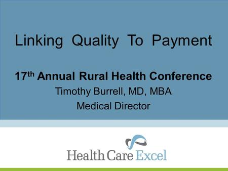Linking Quality To Payment 17 th Annual Rural Health Conference Timothy Burrell, MD, MBA Medical Director.