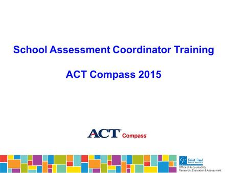 Office of Accountability Research, Evaluation & Assessment School Assessment Coordinator Training ACT Compass 2015.