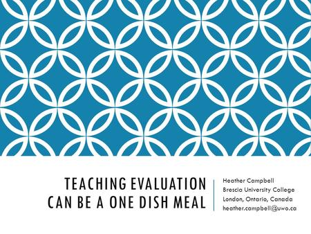 TEACHING EVALUATION CAN BE A ONE DISH MEAL Heather Campbell Brescia University College London, Ontario, Canada