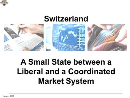 August 2007 Switzerland A Small State between a Liberal and a Coordinated Market System.