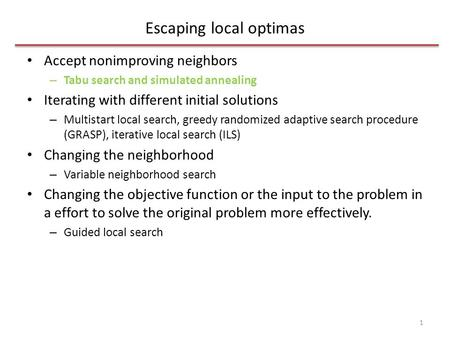Escaping local optimas Accept nonimproving neighbors – Tabu search and simulated annealing Iterating with different initial solutions – Multistart local.