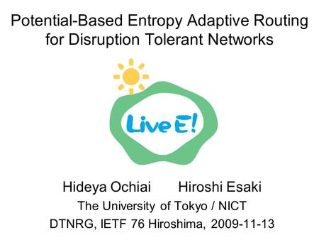 Potential-Based Entropy Adaptive Routing for Disruption Tolerant Networks Hideya Ochiai Hiroshi Esaki The University of Tokyo / NICT DTNRG, IETF 76 Hiroshima,