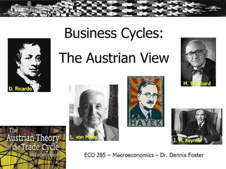 Business Cycles: The Austrian View ECO 285 – Macroeconomics – Dr. Dennis Foster D. Ricardo L. von Mises J. M. Keynes M. Rothbard.