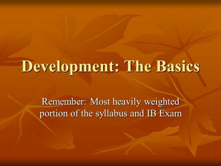 Development: The Basics Remember: Most heavily weighted portion of the syllabus and IB Exam.