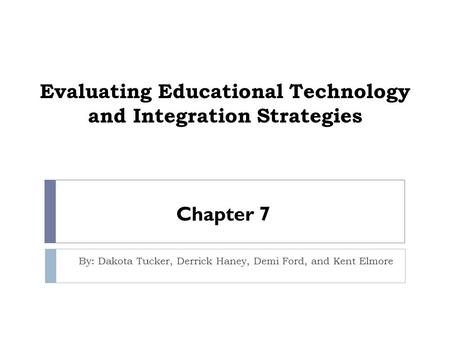Evaluating Educational Technology and Integration Strategies By: Dakota Tucker, Derrick Haney, Demi Ford, and Kent Elmore Chapter 7.