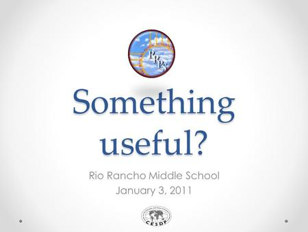 Something useful? Rio Rancho Middle School January 3, 2011.