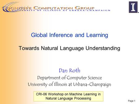 Page 1 Global Inference and Learning Towards Natural Language Understanding Dan Roth Department of Computer Science University of Illinois at Urbana-Champaign.