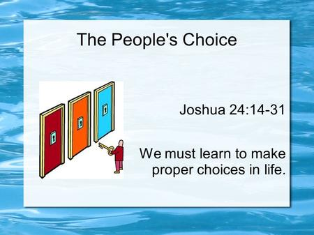 The People's Choice Joshua 24:14-31 We must learn to make proper choices in life.