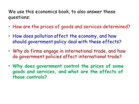 We use this economics book, to also answer these questions: How are the prices of goods and services determined? How does pollution affect the economy,
