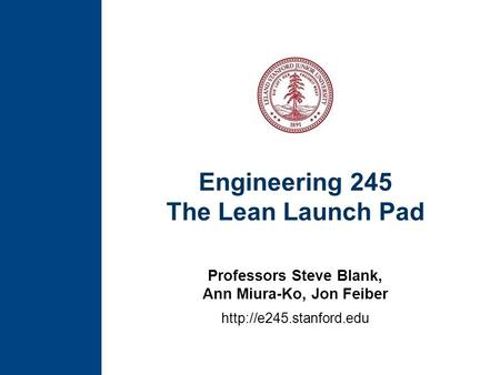 Engineering 245 The Lean Launch Pad Professors Steve Blank, Ann Miura-Ko, Jon Feiber