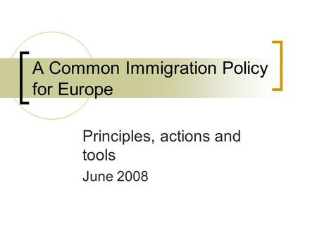 A Common Immigration Policy for Europe Principles, actions and tools June 2008.