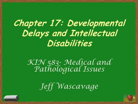 Chapter 17: Developmental Delays and Intellectual Disabilities KIN 583- Medical and Pathological Issues Jeff Wascavage.