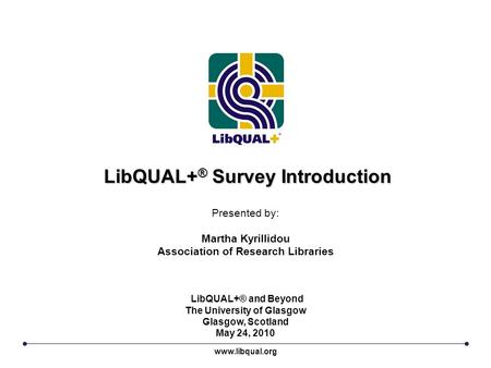 LibQUAL+ ® Survey Introduction Presented by: Martha Kyrillidou Association of Research Libraries www.libqual.org LibQUAL+® and Beyond The University of.