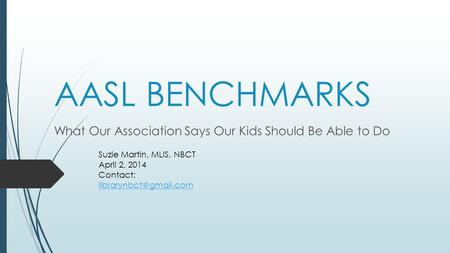 AASL BENCHMARKS What Our Association Says Our Kids Should Be Able to Do Suzie Martin, MLIS, NBCT April 2, 2014 Contact: