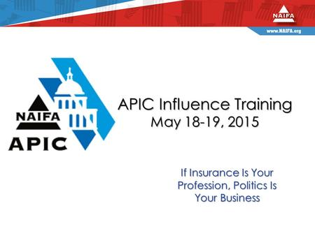 APIC Influence Training May 18-19, 2015 If Insurance Is Your Profession, Politics Is Your Business.