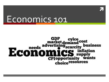  Economics 101. What is Economics?  The study of how a society uses it's resources to produce and distribute goods and services, satisfying wants and.