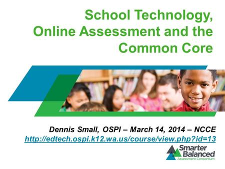 School Technology, Online Assessment and the Common Core Dennis Small, OSPI – March 14, 2014 – NCCE