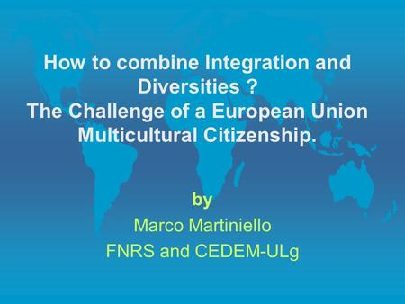 How to combine Integration and Diversities ? The Challenge of a European Union Multicultural Citizenship. by Marco Martiniello FNRS and CEDEM-ULg.