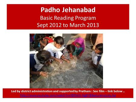 Padho Jehanabad Basic Reading Program Sept 2012 to March 2013 Led by district administration and supported by Pratham : See film – link below..
