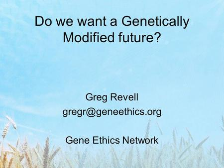 Do we want a Genetically Modified future? Greg Revell Gene Ethics Network.