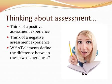 Thinking about assessment… Think of a positive assessment experience. Think of a negative assessment experience. WHAT elements define the difference between.