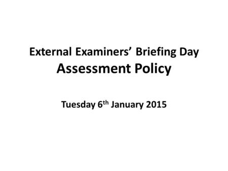 External Examiners' Briefing Day Assessment Policy Tuesday 6 th January 2015.