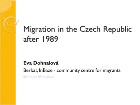 Migration in the Czech Republic after 1989 Eva Dohnalová Berkat, InBáze - community centre for migrants