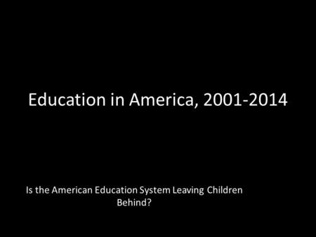 Education in America, 2001-2014 Is the American Education System Leaving Children Behind?